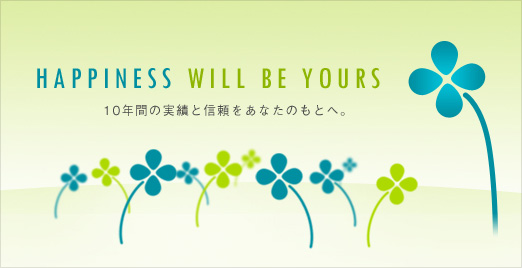 Happiness will be yours 10年間の実績と信頼をあなたのもとへ。